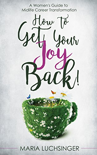 How to Get Your Joy Back!: A Women's Guide to Midlife Career Transformation by Maria Luchsinger