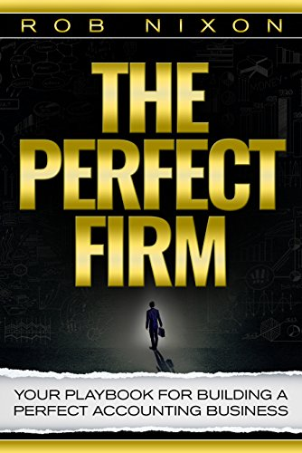 The Perfect Firm : Your Playbook For Building A Perfect Accounting Business by Rob Nixon