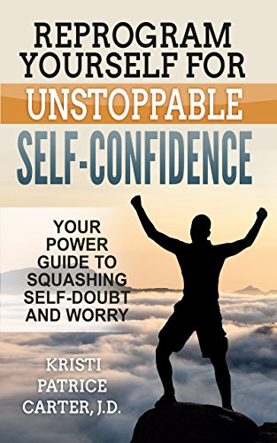 Reprogram Yourself for UNSTOPPABLE Self-Confidence: Your Power Guide to Squashing Self-Doubt and Worry by Kristi Patrice Carter J.D.