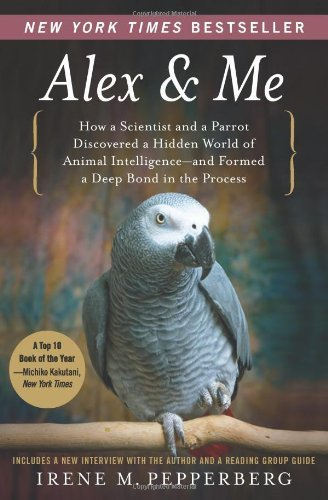 Alex & Me: How a Scientist and a Parrot Discovered a Hidden World of Animal Intelligence--and Formed a Deep Bond in the Process by Irene Pepperberg