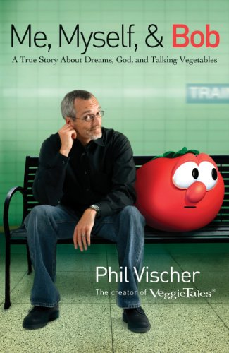 Me, Myself, and Bob: A True Story About Dreams, God, and Talking Vegetables by Phil Vischer