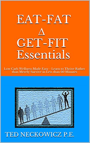 EAT-FAT ∆ GET-FIT Essentials: Low Carb Wellness Made Easy - Learn to Thrive Rather than Merely Survive in Less than 60 Minutes by Ted Neckowicz P.E.
