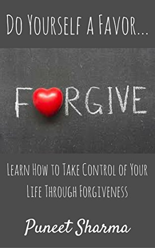Do Yourself a Favor...Forgive: Learn How to Take Control of Your Life Through Forgiveness by Puneet Sharma