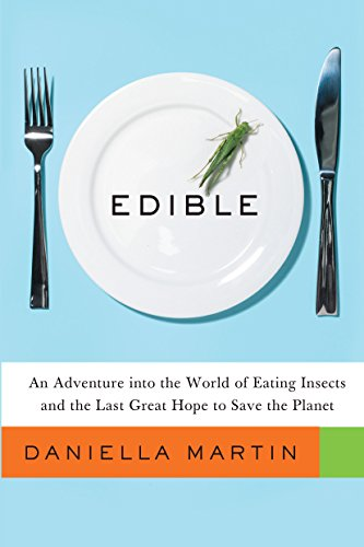 Edible: An Adventure into the World of Eating Insects and the Last Great Hope to Save the Planet by Daniella Martin