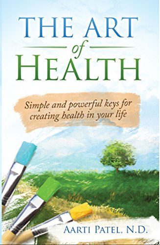 The Art of Health: Simple and Powerful Keys for Creating Health in Your Life by Aarti Patel N.D.