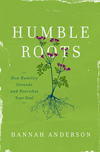 Humble Roots: How Humility Grounds and Nourishes Your Soul by Hannah Anderson