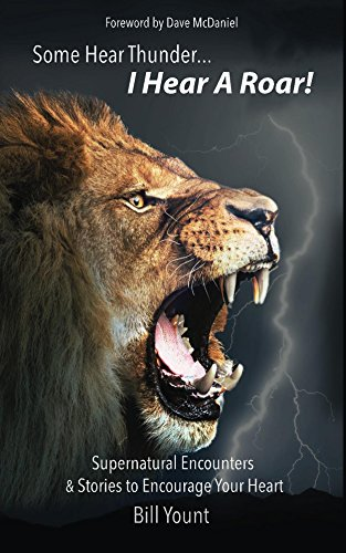 Some Hear Thunder... I Hear a Roar!: Supernatural Encounters & Stories to Encourage Your Heart by Bill Yount