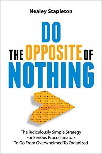 Do The Opposite Of Nothing: The Ridiculously Simple Strategy For Serious Procrastinators To Go From Overwhelmed To Organized by Nealey Stapleton