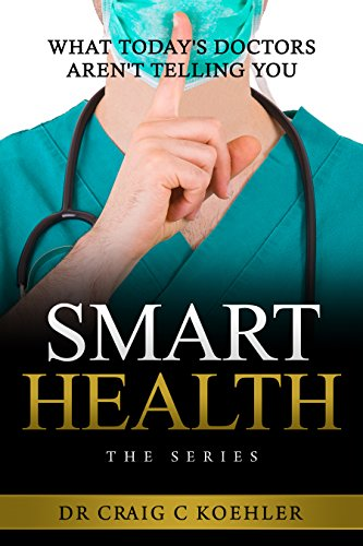 SMART HEALTH: What Today's Doctors Aren't Telling You by Dr. Craig Koehler