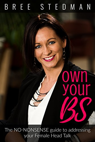 Own Your BS: The No-Nonsense guide to your female Head Talk by Bree Stedman