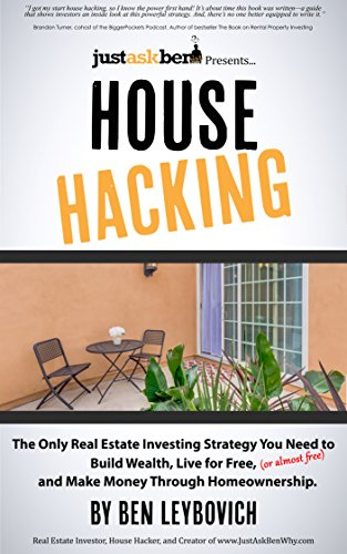 House Hacking: The Only Real Estate Investing Strategy You Need to Build Wealth, Live for Free (or almost free), and Make Money Through Homeownership. by Ben Leybovich