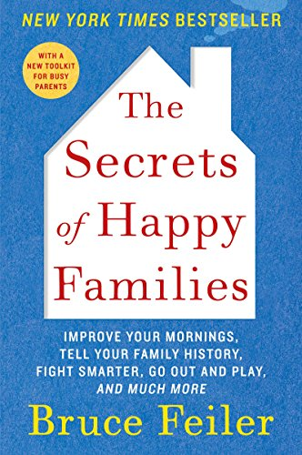 The Secrets of Happy Families: Improve Your Mornings, Rethink Family Dinner, Fight Smarter, Go Out and Play, and Much More by Bruce Feiler