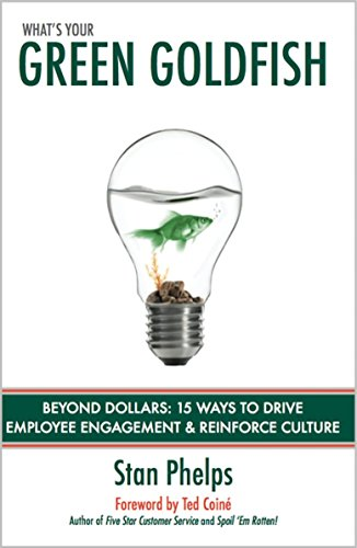 What's Your Green Goldfish? Beyond Dollars: 15 Ways to Drive Employee Engagement and Reinforce Culture by Stan Phelps