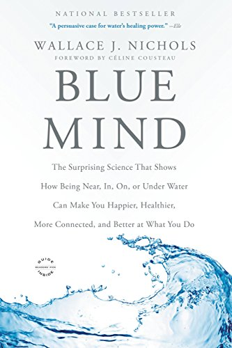 Blue Mind: The Surprising Science That Shows How Being Near, In, On, or Under Water Can Make You Happier, Healthier, More Connected, and Better at What You Do by Wallace J. Nichols