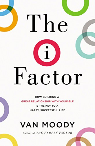 The I Factor: How Building a Great Relationship with Yourself Is the Key to a Happy, Successful Life by Van Moody