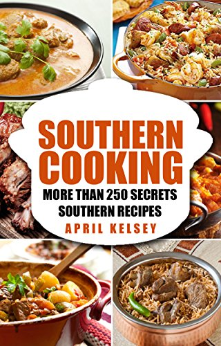 SOUTHERN COOKING: More Than 250 Secret Southern Recipes by APRIL KELSEY