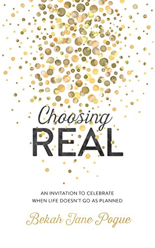 Choosing Real: An Invitation to Celebrate When Life Doesn't Go as Planned by Bekah Jane Pogue