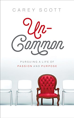 Uncommon: Pursuing a Life of Passion and Purpose by Carey Scott