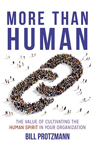 More Than Human -- The Value of Cultivating the Human Spirit in Your Organization by Bill Protzmann