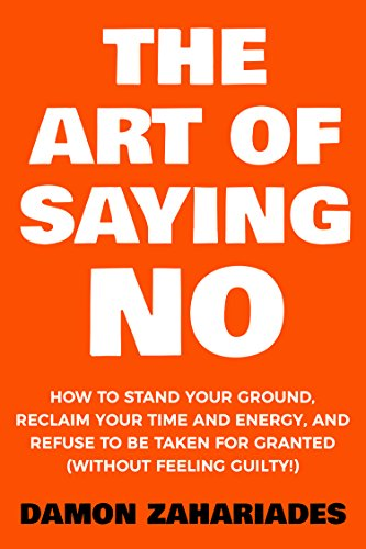 The Art Of Saying NO: How To Stand Your Ground, Reclaim Your Time And Energy, And Refuse To Be Taken For Granted (Without Feeling Guilty!) by Damon Zahariades