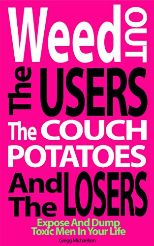 Weed Out The Users The Couch Potatoes And The Losers: Expose And Dump Toxic Men In Your Life by Gregg Michaelsen