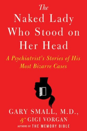 The Naked Lady Who Stood on Her Head: A Psychiatrist's Stories of His Most Bizarre Cases by Gigi Vorgan