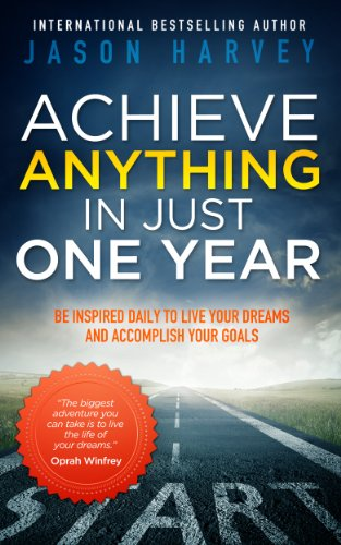 Achieve Anything In Just One Year: Be Inspired Daily to Live Your Dreams and Accomplish Your Goals by Jason Harvey