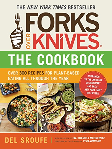 Forks Over Knives - The Cookbook: Over 300 Recipes for Plant-Based Eating All Through the Year by Del Sroufe