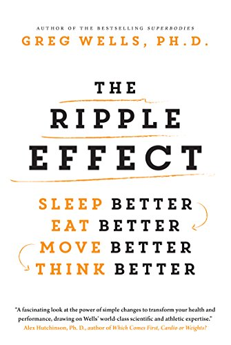 The Ripple Effect: Sleep Better, Eat Better, Move Better, Think Better by Greg Wells