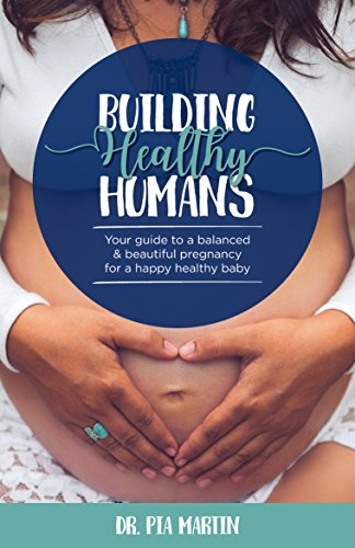 Building Healthy Humans: Your Guide to a Balanced and Beautiful Pregnancy for a Happy Healthy Baby by Dr. Pia Martin