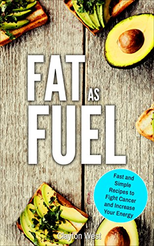 Fat as Fuel: Fast and Simple Recipes to Fight Cancer and Increase Your Energy by Clayton West