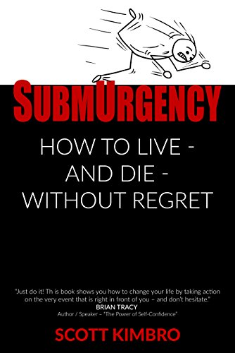 SubmUrgency: How to Live - and Die - Without Regret by Scott Kimbro