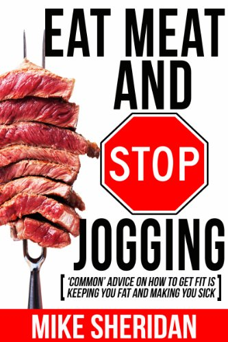 Eat Meat And Stop Jogging: 'Common' Advice On How To Get Fit Is Keeping You Fat And Making You Sick by Mike Sheridan