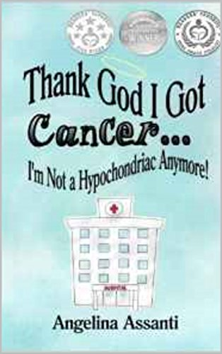 Thank God I Got Cancer...I'm Not a Hypochondriac Anymore! by Angelina Assanti