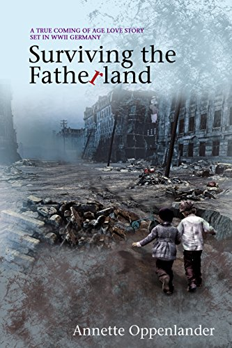 Surviving the Fatherland: A True Coming-of-age Love Story Set in WWII Germany by Annette Oppenlander