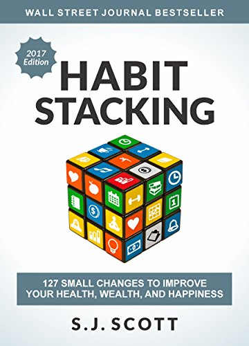 Habit Stacking: 127 Small Changes to Improve Your Health, Wealth, and Happiness by S.J. Scott