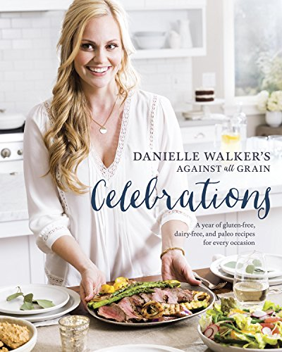 Danielle Walker's Against All Grain Celebrations: A Year of Gluten-Free, Dairy-Free, and Paleo Recipes for Every Occasion by Danielle Walker