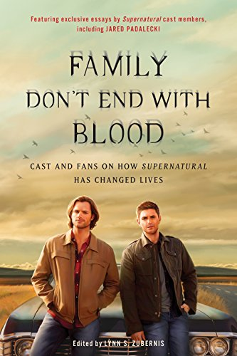 Family Don't End with Blood: Cast and Fans on How Supernatural Has Changed Lives by Lynn Zubernis
