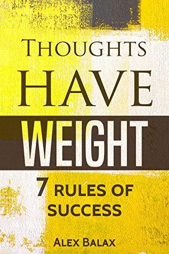 Thoughts Have Weight: 7 Rules of Success by Alex Balax