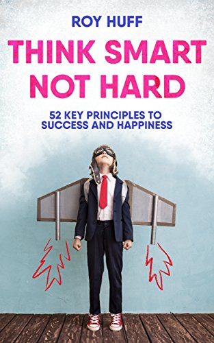 Think Smart Not Hard: 52 Key Principles To Success and Happiness by Roy Huff