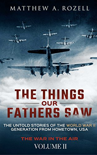 The Things Our Fathers Saw—The Untold Stories of the World War II Generation by Matthew Rozell