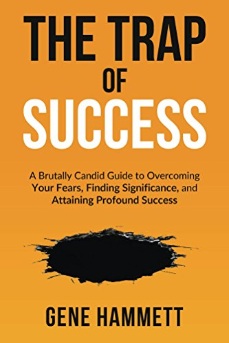The Trap of Success: A Brutally Candid Guide to Overcoming Your Fears, Finding Significance, and Attaining Profound Success by Gene Hammett
