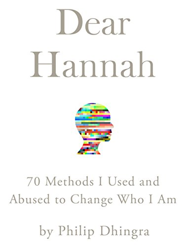 Dear Hannah: 70 Methods I Used and Abused to Change Who I Am by Philip Dhingra