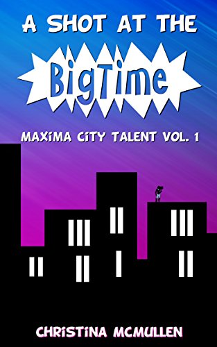 A Shot at the Big Time (Maxima City Talent Book 1) by Christina McMullen