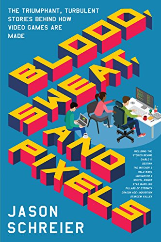 Blood, Sweat, and Pixels: The Triumphant, Turbulent Stories Behind How Video Games Are Made by Jason Schreier