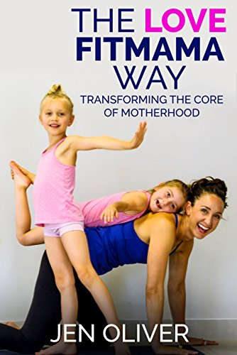 The Love FitMama Way: Transforming the Core of Motherhood by Jennifer Oliver