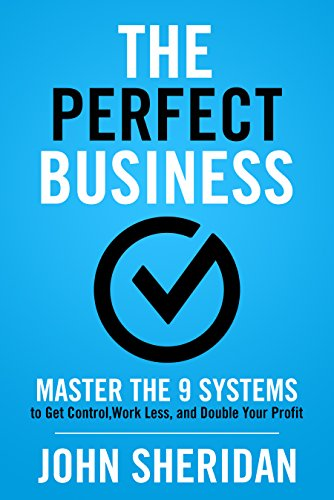 The Perfect Business : Master the 9 Systems to Get Control, Work Less, and Double Your Profit by John Sheridan