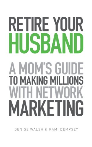 Retire Your Husband: A Mom's Guide To Making Millions With Network Marketing by Denise Walsh