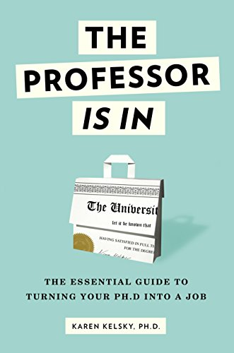 The Professor Is In: The Essential Guide To Turning Your Ph.D. Into a Job by Karen Kelsky
