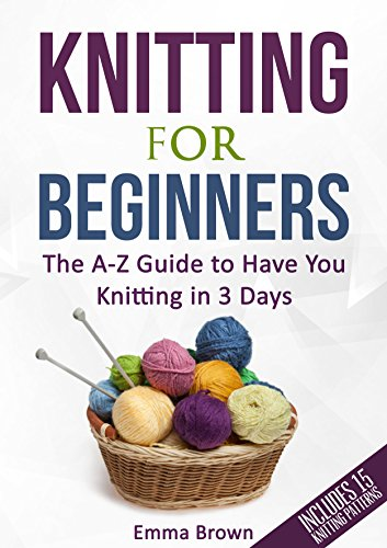 Knitting For Beginners: The A-Z Guide to Have You Knitting in 3 Days (Includes 15 Knitting Patterns) by Emma Brown